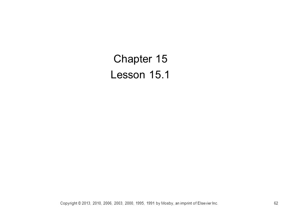 Chapter 15 Lesson 15.1 62 Copyright © 2013, 2010, 2006, 2003, 2000, 1995, 1991 by Mosby, an imprint of Elsevier Inc.