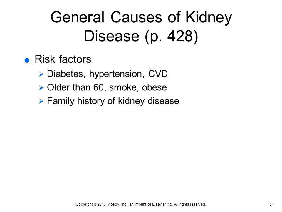General Causes of Kidney Disease (p. 428)  Risk factors  Diabetes, hypertension, CVD  Older than 60, smoke, obese  Family history of kidney diseas