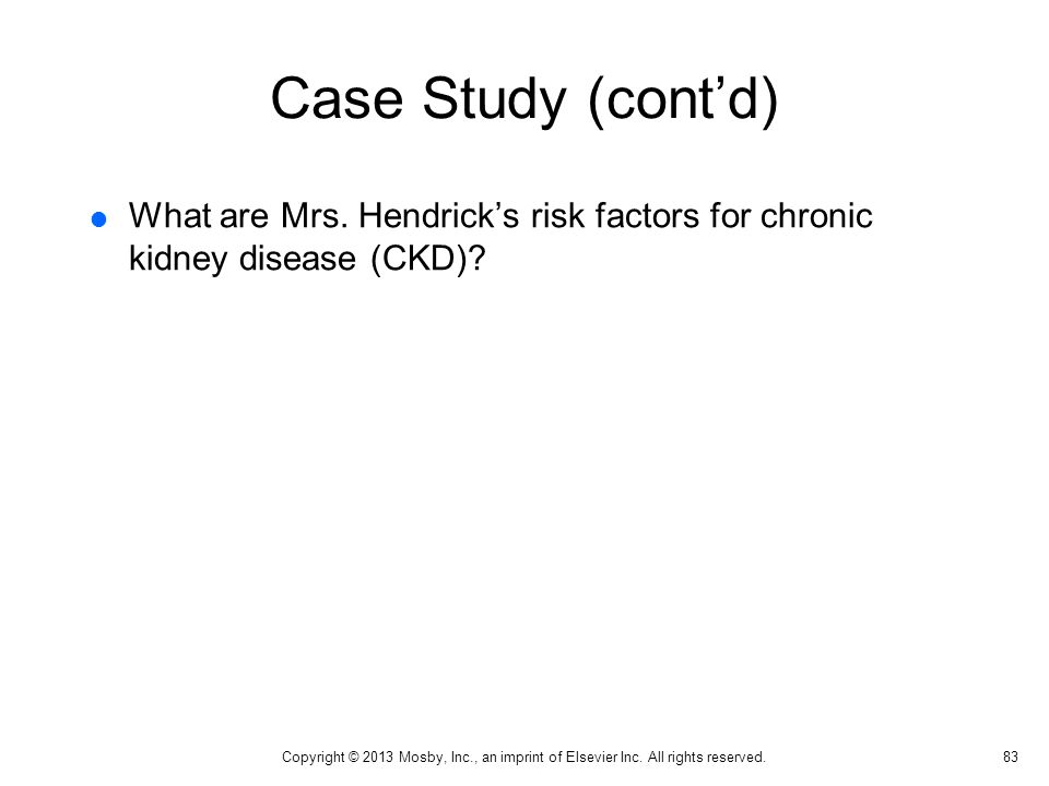 Case Study (cont'd)  What are Mrs. Hendrick's risk factors for chronic kidney disease (CKD)? 83 Copyright © 2013 Mosby, Inc., an imprint of Elsevier