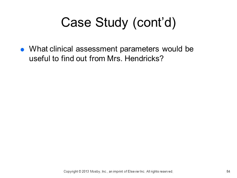 Case Study (cont'd)  What clinical assessment parameters would be useful to find out from Mrs. Hendricks? 84 Copyright © 2013 Mosby, Inc., an imprint