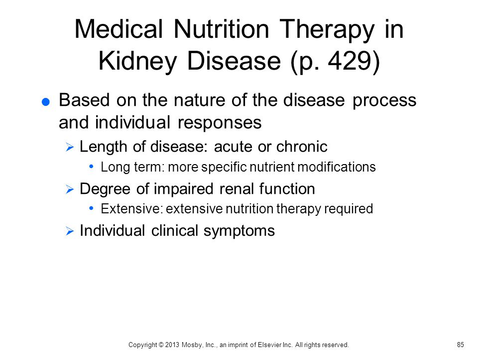 Medical Nutrition Therapy in Kidney Disease (p. 429)  Based on the nature of the disease process and individual responses  Length of disease: acute