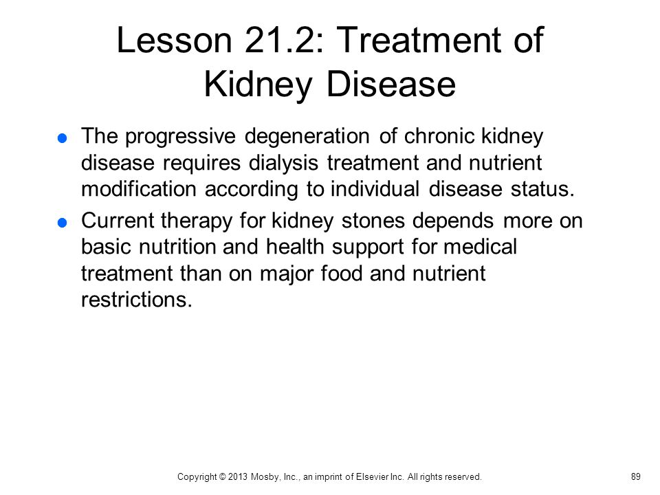 Lesson 21.2: Treatment of Kidney Disease  The progressive degeneration of chronic kidney disease requires dialysis treatment and nutrient modificatio