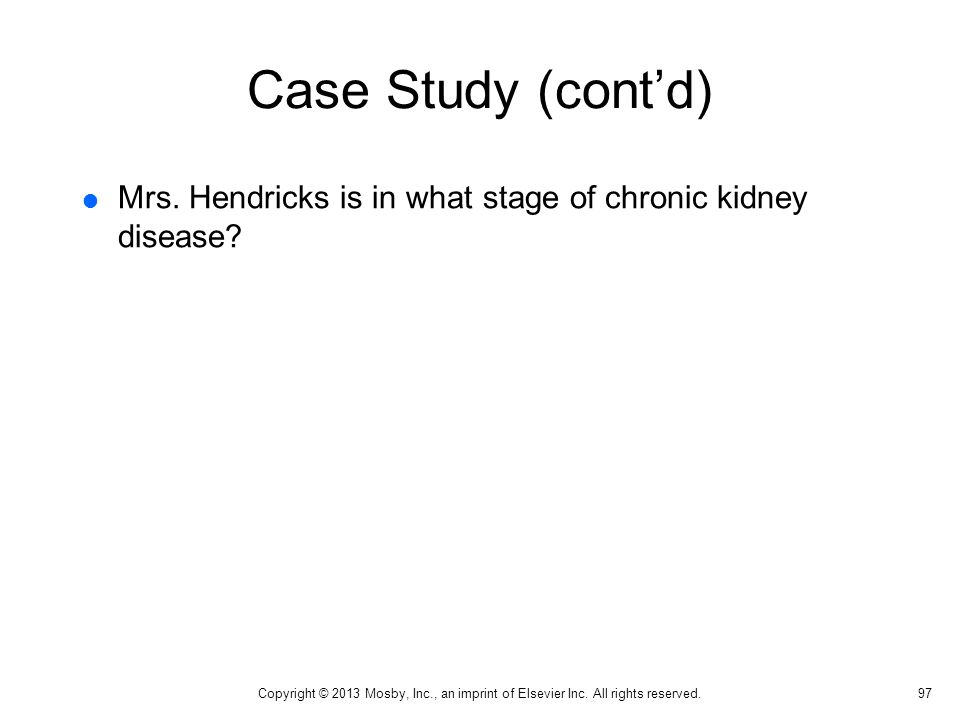 Case Study (cont'd)  Mrs. Hendricks is in what stage of chronic kidney disease? 97 Copyright © 2013 Mosby, Inc., an imprint of Elsevier Inc. All righ