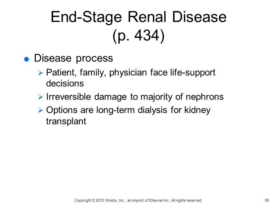 End-Stage Renal Disease (p. 434)  Disease process  Patient, family, physician face life-support decisions  Irreversible damage to majority of nephr