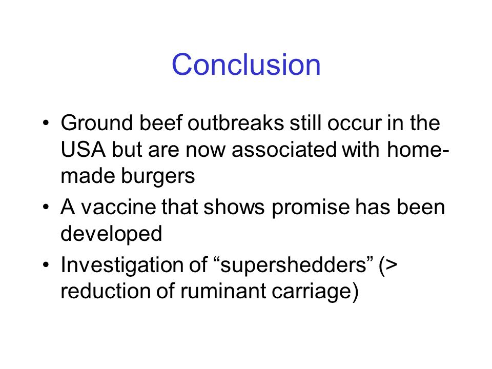 Conclusion Ground beef outbreaks still occur in the USA but are now associated with home- made burgers A vaccine that shows promise has been developed Investigation of supershedders (> reduction of ruminant carriage)