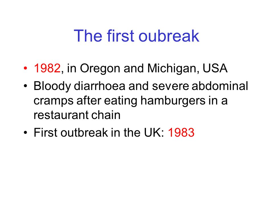 The first oubreak 1982, in Oregon and Michigan, USA Bloody diarrhoea and severe abdominal cramps after eating hamburgers in a restaurant chain First outbreak in the UK: 1983