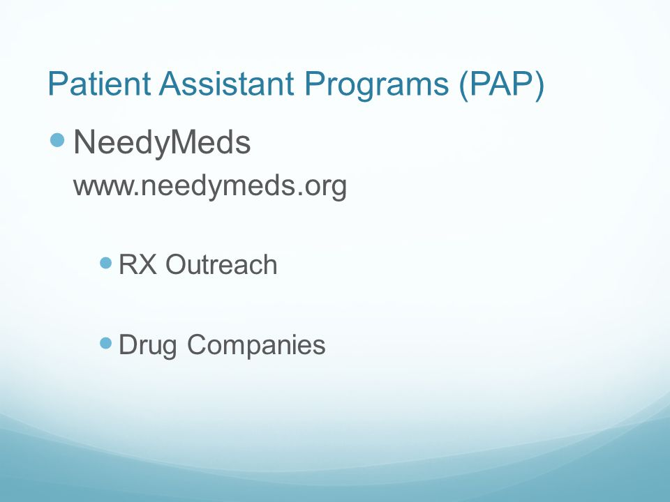 Patient Assistant Programs (PAP) NeedyMeds www.needymeds.org RX Outreach Drug Companies