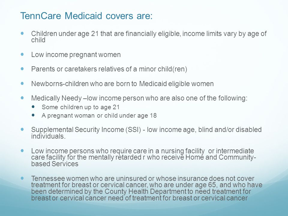 TennCare Medicaid covers are: Children under age 21 that are financially eligible, income limits vary by age of child Low income pregnant women Parents or caretakers relatives of a minor child(ren) Newborns-children who are born to Medicaid eligible women Medically Needy –low income person who are also one of the following: Some children up to age 21 A pregnant woman or child under age 18 Supplemental Security Income (SSI) - low income age, blind and/or disabled individuals.
