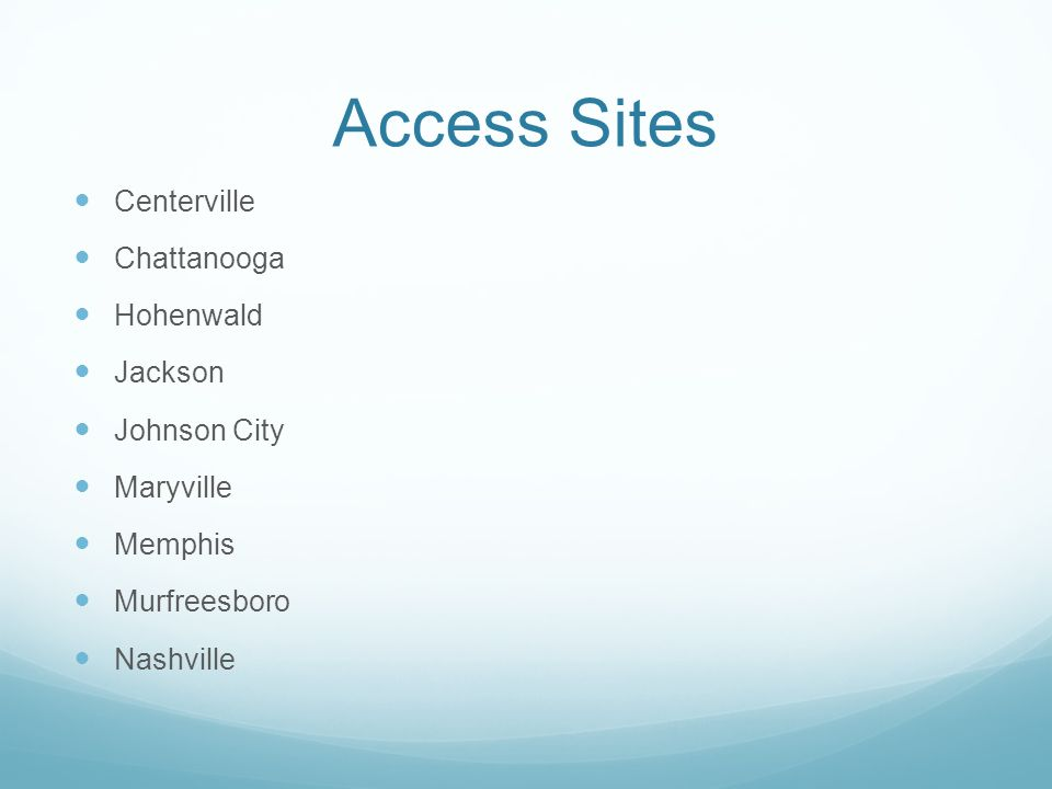Access Sites Centerville Chattanooga Hohenwald Jackson Johnson City Maryville Memphis Murfreesboro Nashville