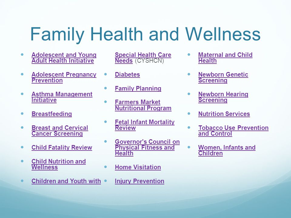 Family Health and Wellness Adolescent and Young Adult Health Initiative Adolescent and Young Adult Health Initiative Adolescent Pregnancy Prevention Adolescent Pregnancy Prevention Asthma Management Initiative Asthma Management Initiative Breastfeeding Breast and Cervical Cancer Screening Breast and Cervical Cancer Screening Child Fatality Review Child Nutrition and Wellness Child Nutrition and Wellness Children and Youth with Special Health Care Needs (CYSHCN) Children and Youth with Special Health Care Needs Diabetes Family Planning Farmers Market Nutritional Program Farmers Market Nutritional Program Fetal Infant Mortality Review Fetal Infant Mortality Review Governor s Council on Physical Fitness and Health Governor s Council on Physical Fitness and Health Home Visitation Injury Prevention Maternal and Child Health Maternal and Child Health Newborn Genetic Screening Newborn Genetic Screening Newborn Hearing Screening Newborn Hearing Screening Nutrition Services Tobacco Use Prevention and Control Tobacco Use Prevention and Control Women, Infants and Children Women, Infants and Children