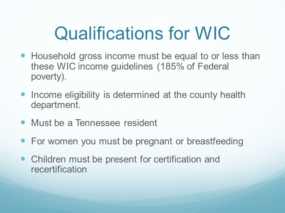 Qualifications for WIC Household gross income must be equal to or less than these WIC income guidelines (185% of Federal poverty).