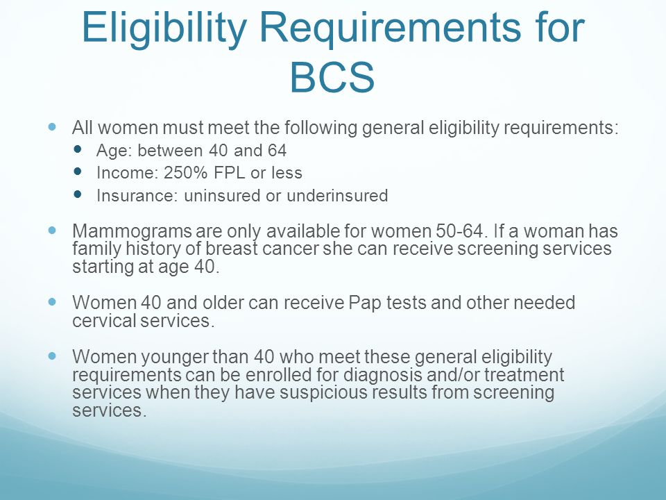 Eligibility Requirements for BCS All women must meet the following general eligibility requirements: Age: between 40 and 64 Income: 250% FPL or less Insurance: uninsured or underinsured Mammograms are only available for women 50-64.
