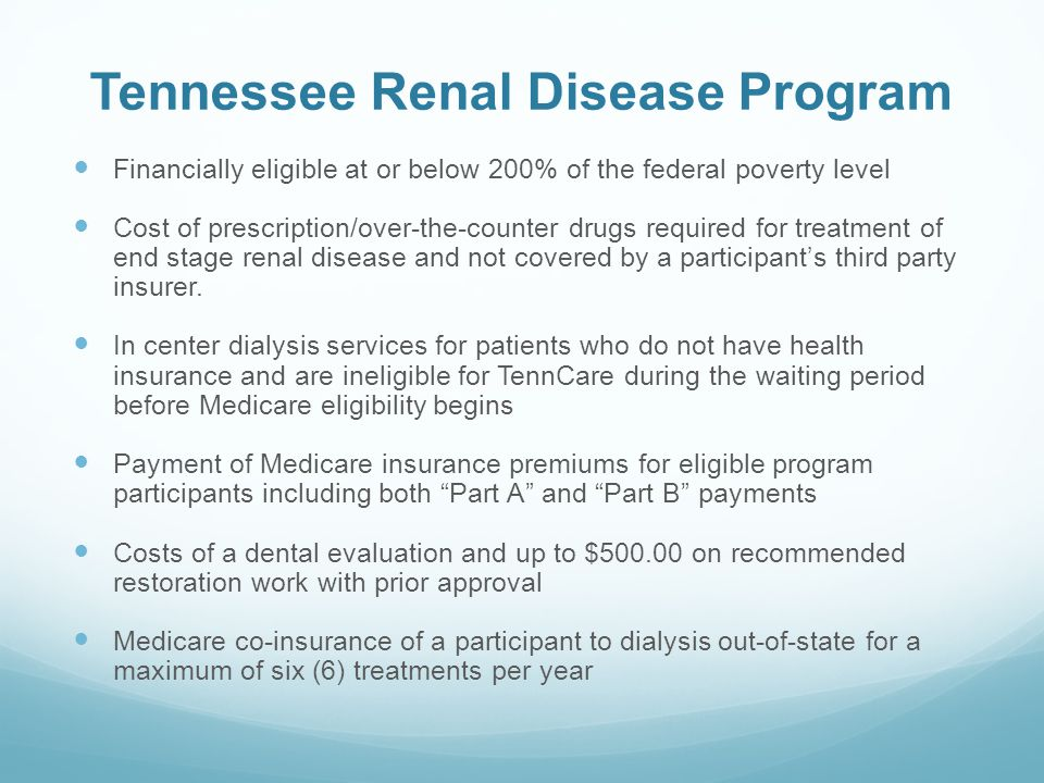 Tennessee Renal Disease Program Financially eligible at or below 200% of the federal poverty level Cost of prescription/over-the-counter drugs required for treatment of end stage renal disease and not covered by a participant's third party insurer.