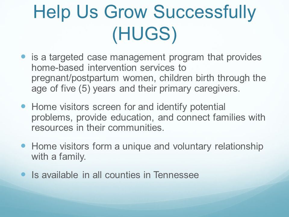 Help Us Grow Successfully (HUGS) is a targeted case management program that provides home-based intervention services to pregnant/postpartum women, children birth through the age of five (5) years and their primary caregivers.