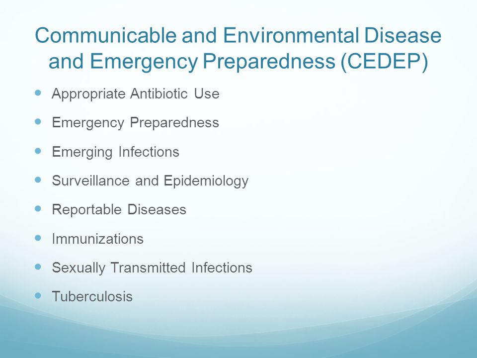 Communicable and Environmental Disease and Emergency Preparedness (CEDEP) Appropriate Antibiotic Use Emergency Preparedness Emerging Infections Surveillance and Epidemiology Reportable Diseases Immunizations Sexually Transmitted Infections Tuberculosis