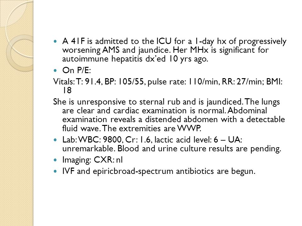 A 41F is admitted to the ICU for a 1-day hx of progressively worsening AMS and jaundice.