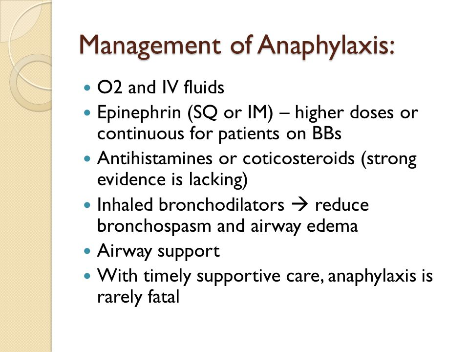 Management of Anaphylaxis: O2 and IV fluids Epinephrin (SQ or IM) – higher doses or continuous for patients on BBs Antihistamines or coticosteroids (strong evidence is lacking) Inhaled bronchodilators  reduce bronchospasm and airway edema Airway support With timely supportive care, anaphylaxis is rarely fatal