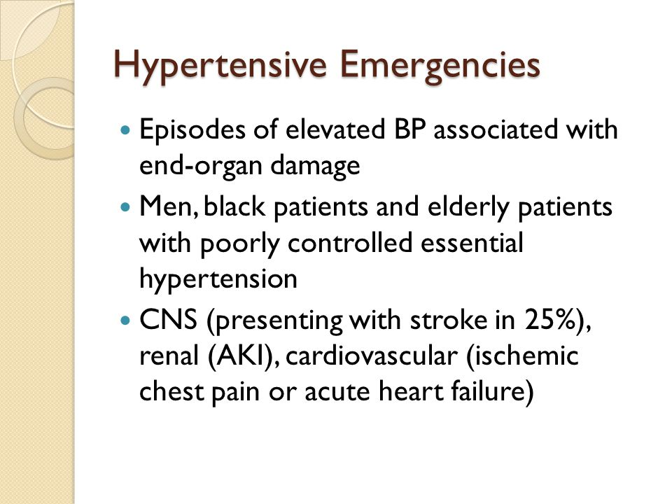 Hypertensive Emergencies Episodes of elevated BP associated with end-organ damage Men, black patients and elderly patients with poorly controlled essential hypertension CNS (presenting with stroke in 25%), renal (AKI), cardiovascular (ischemic chest pain or acute heart failure)