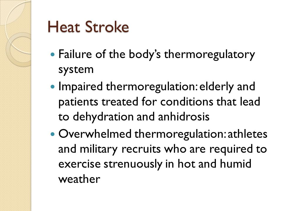 Heat Stroke Failure of the body's thermoregulatory system Impaired thermoregulation: elderly and patients treated for conditions that lead to dehydration and anhidrosis Overwhelmed thermoregulation: athletes and military recruits who are required to exercise strenuously in hot and humid weather