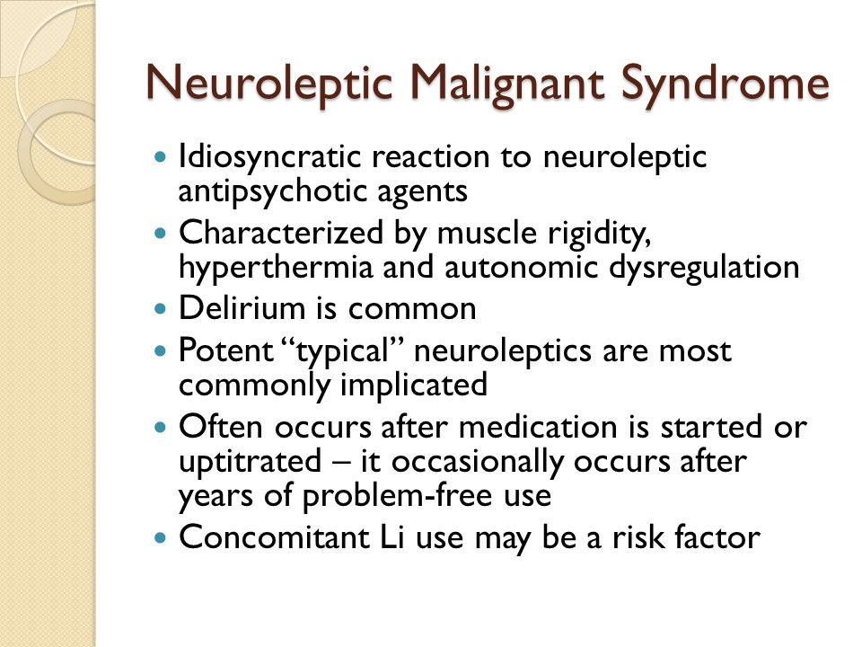 Neuroleptic Malignant Syndrome Idiosyncratic reaction to neuroleptic antipsychotic agents Characterized by muscle rigidity, hyperthermia and autonomic dysregulation Delirium is common Potent typical neuroleptics are most commonly implicated Often occurs after medication is started or uptitrated – it occasionally occurs after years of problem-free use Concomitant Li use may be a risk factor