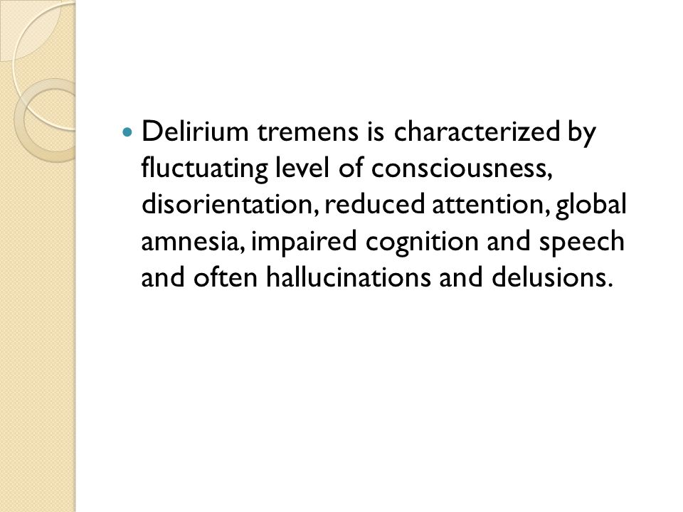 Delirium tremens is characterized by fluctuating level of consciousness, disorientation, reduced attention, global amnesia, impaired cognition and speech and often hallucinations and delusions.
