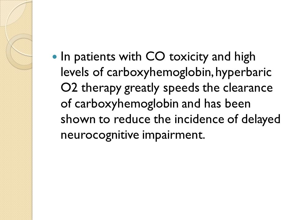 In patients with CO toxicity and high levels of carboxyhemoglobin, hyperbaric O2 therapy greatly speeds the clearance of carboxyhemoglobin and has been shown to reduce the incidence of delayed neurocognitive impairment.