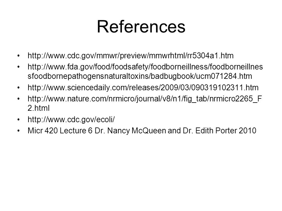 References http://www.cdc.gov/mmwr/preview/mmwrhtml/rr5304a1.htm http://www.fda.gov/food/foodsafety/foodborneillness/foodborneillnes sfoodbornepathogensnaturaltoxins/badbugbook/ucm071284.htm http://www.sciencedaily.com/releases/2009/03/090319102311.htm http://www.nature.com/nrmicro/journal/v8/n1/fig_tab/nrmicro2265_F 2.html http://www.cdc.gov/ecoli/ Micr 420 Lecture 6 Dr.