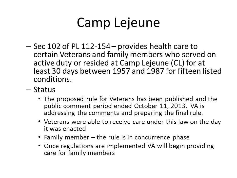 Camp Lejeune – Sec 102 of PL 112-154 – provides health care to certain Veterans and family members who served on active duty or resided at Camp Lejeune (CL) for at least 30 days between 1957 and 1987 for fifteen listed conditions.