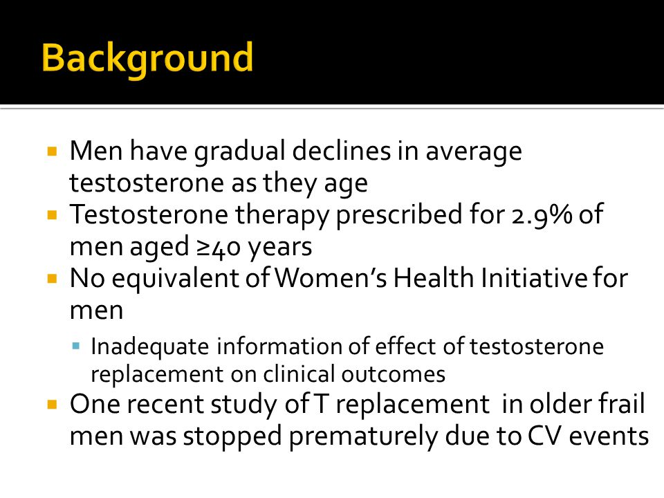  Men have gradual declines in average testosterone as they age  Testosterone therapy prescribed for 2.9% of men aged ≥40 years  No equivalent of Women's Health Initiative for men  Inadequate information of effect of testosterone replacement on clinical outcomes  One recent study of T replacement in older frail men was stopped prematurely due to CV events