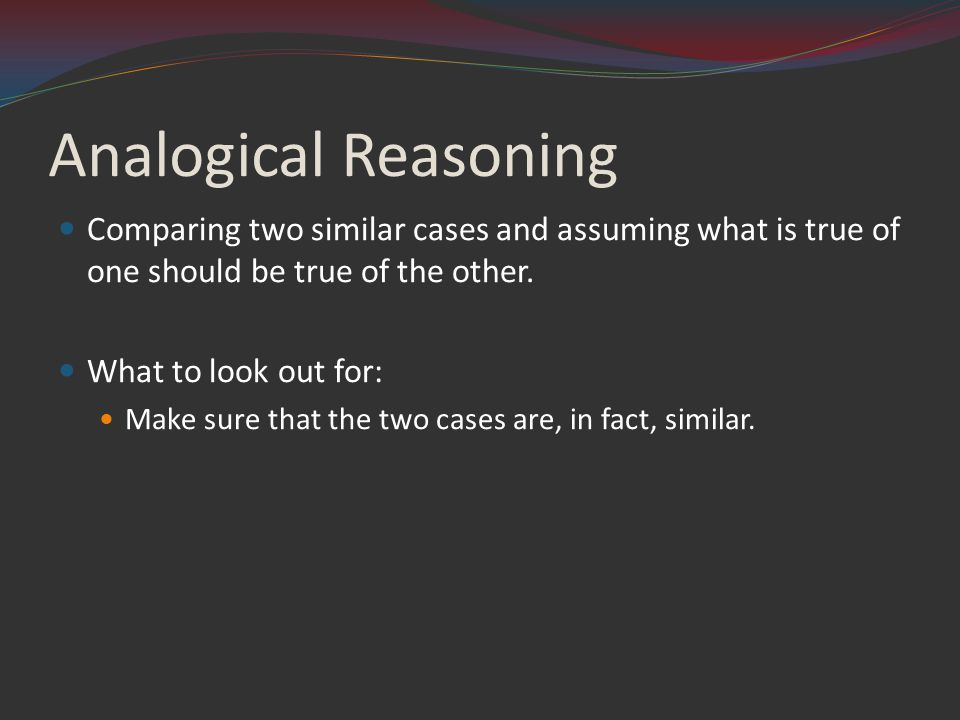 Analogical Reasoning Comparing two similar cases and assuming what is true of one should be true of the other.