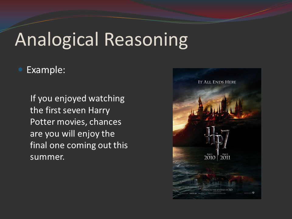 Analogical Reasoning Example: If you enjoyed watching the first seven Harry Potter movies, chances are you will enjoy the final one coming out this summer.