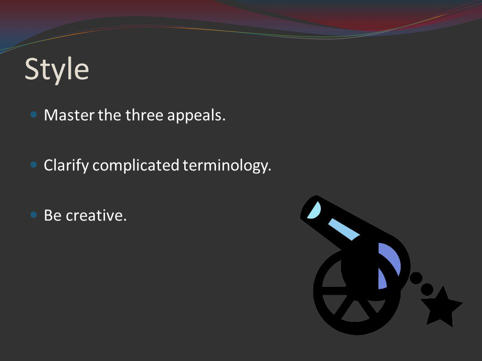 Style Master the three appeals. Clarify complicated terminology. Be creative.