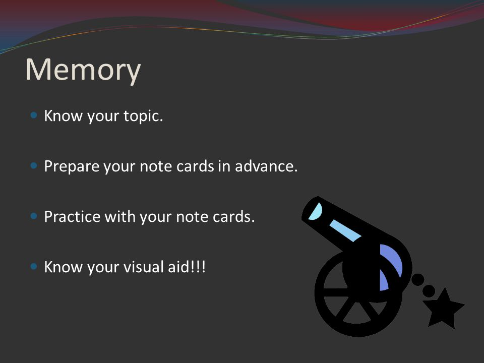 Memory Know your topic. Prepare your note cards in advance.