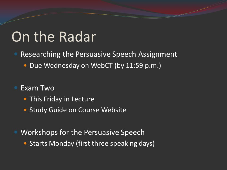 On the Radar Researching the Persuasive Speech Assignment Due Wednesday on WebCT (by 11:59 p.m.) Exam Two This Friday in Lecture Study Guide on Course Website Workshops for the Persuasive Speech Starts Monday (first three speaking days)
