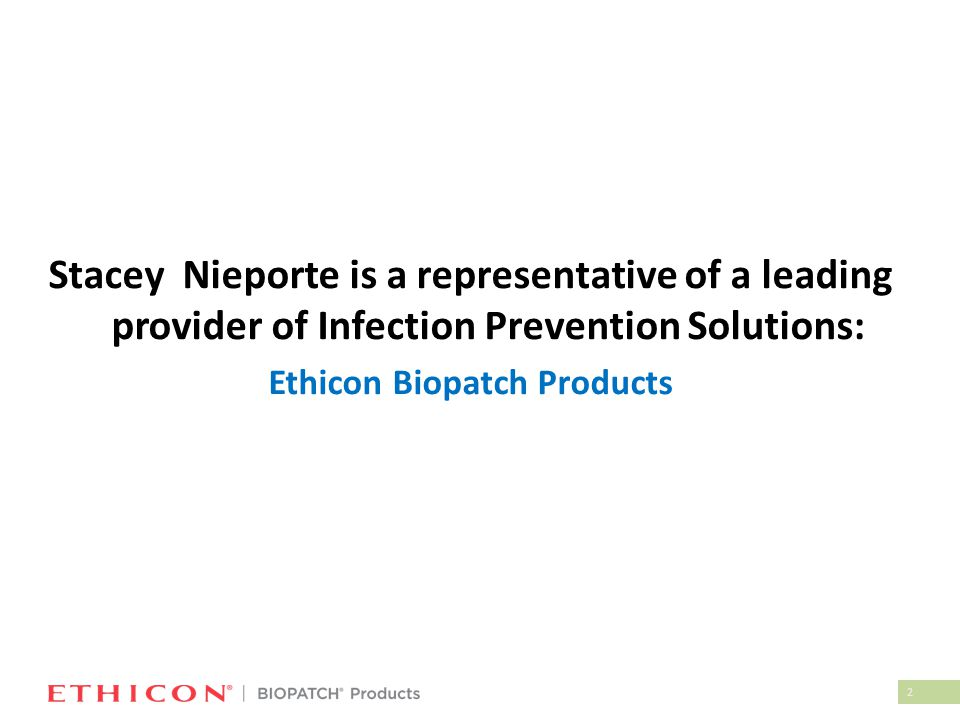 2 Stacey Nieporte is a representative of a leading provider of Infection Prevention Solutions: Ethicon Biopatch Products