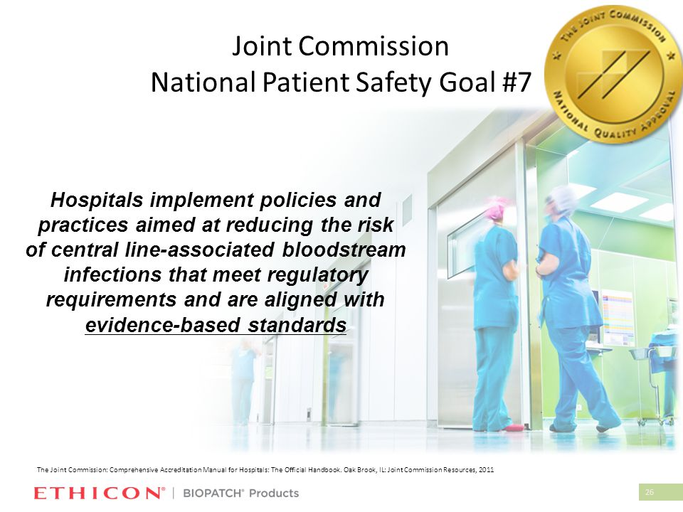 26 Joint Commission National Patient Safety Goal #7 Hospitals implement policies and practices aimed at reducing the risk of central line-associated b