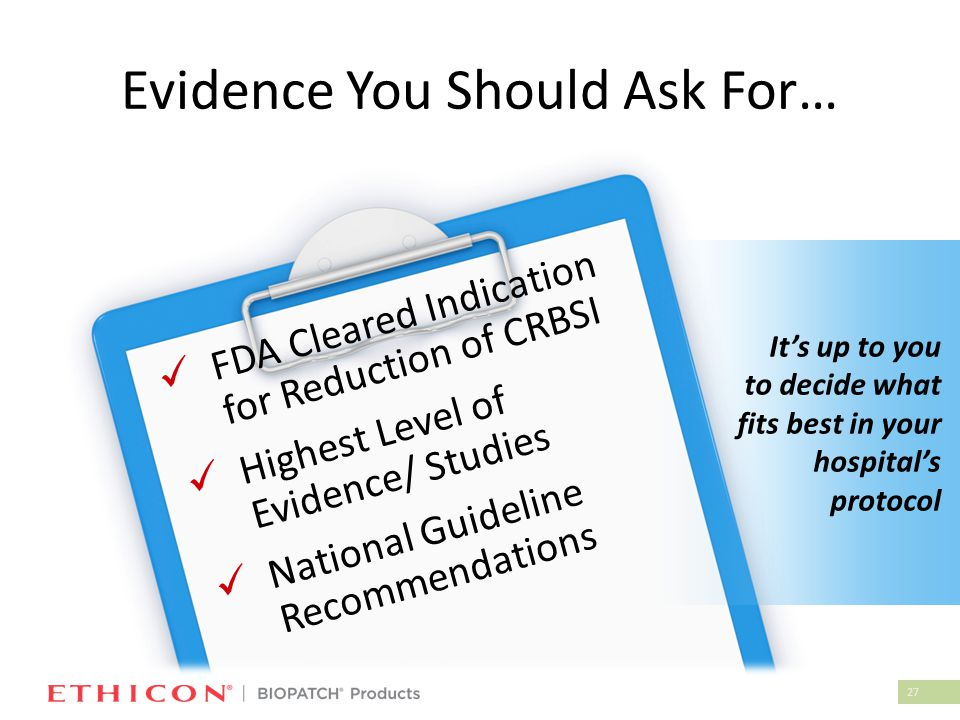 27 Evidence You Should Ask For… FDA Cleared Indication for Reduction of CRBSI Highest Level of Evidence/ Studies National Guideline Recommendations It
