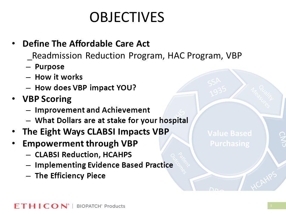 3 OBJECTIVES Define The Affordable Care Act _Readmission Reduction Program, HAC Program, VBP – Purpose – How it works – How does VBP impact YOU? VBP S