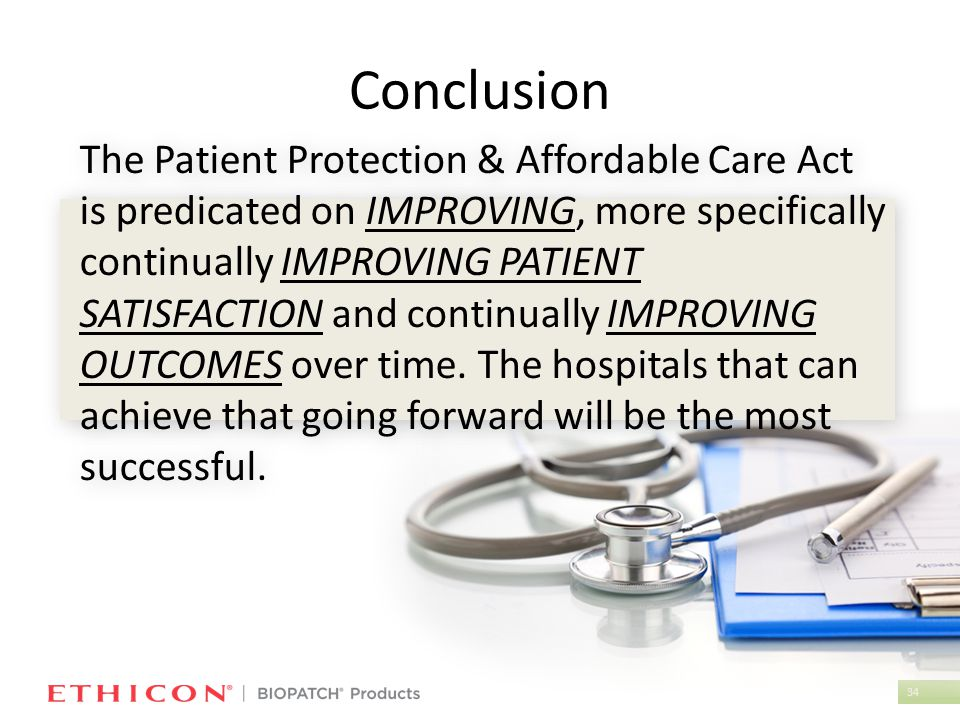 34 Conclusion The Patient Protection & Affordable Care Act is predicated on IMPROVING, more specifically continually IMPROVING PATIENT SATISFACTION and continually IMPROVING OUTCOMES over time.
