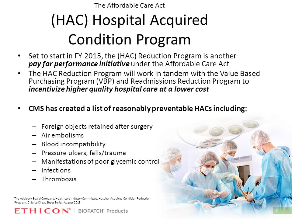 9 The Affordable Care Act (HAC) Hospital Acquired Condition Program Set to start in FY 2015, the (HAC) Reduction Program is another pay for performance initiative under the Affordable Care Act The HAC Reduction Program will work in tandem with the Value Based Purchasing Program (VBP) and Readmissions Reduction Program to incentivize higher quality hospital care at a lower cost CMS has created a list of reasonably preventable HACs including: – Foreign objects retained after surgery – Air embolisms – Blood incompatibility – Pressure ulcers, falls/trauma – Manifestations of poor glycemic control – Infections – Thrombosis The Advisory Board Company, Healthcare Industry Committee.