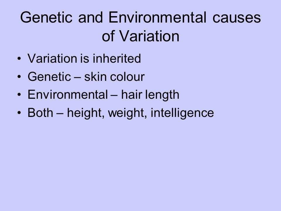 Genetic and Environmental causes of Variation Variation is inherited Genetic – skin colour Environmental – hair length Both – height, weight, intellig