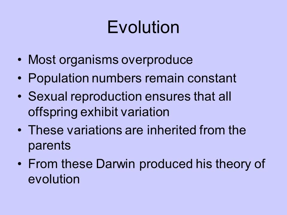 Evolution Most organisms overproduce Population numbers remain constant Sexual reproduction ensures that all offspring exhibit variation These variati