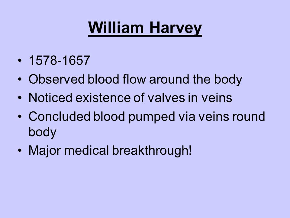 William Harvey 1578-1657 Observed blood flow around the body Noticed existence of valves in veins Concluded blood pumped via veins round body Major me