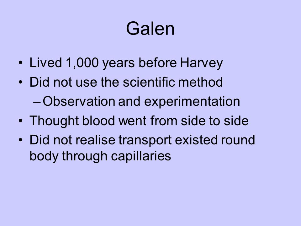 Galen Lived 1,000 years before Harvey Did not use the scientific method –Observation and experimentation Thought blood went from side to side Did not
