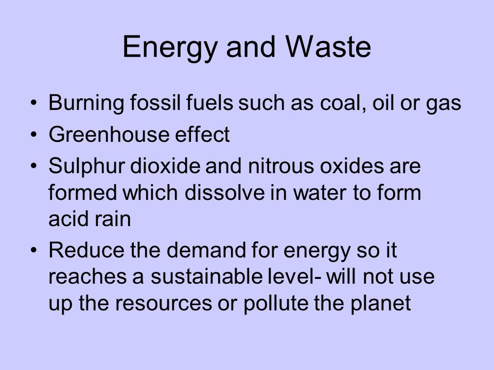 Energy and Waste Burning fossil fuels such as coal, oil or gas Greenhouse effect Sulphur dioxide and nitrous oxides are formed which dissolve in water