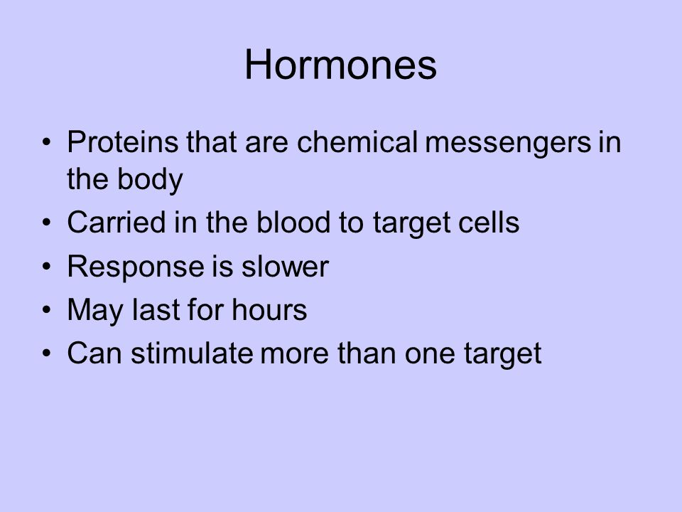 Hormones Proteins that are chemical messengers in the body Carried in the blood to target cells Response is slower May last for hours Can stimulate mo