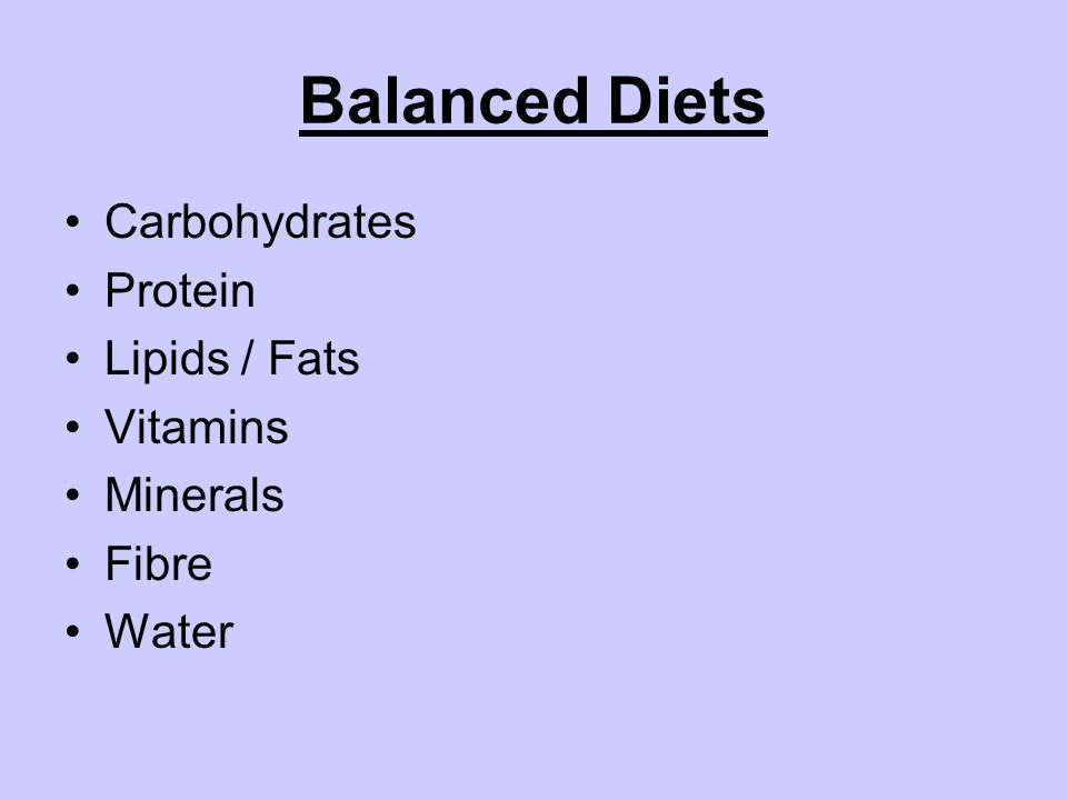 Balanced Diets Carbohydrates Protein Lipids / Fats Vitamins Minerals Fibre Water