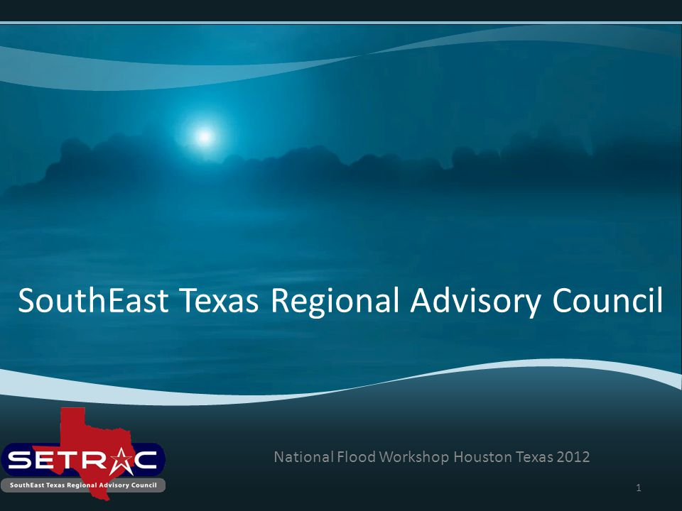 SouthEast Texas Regional Advisory Council National Flood Workshop Houston Texas 2012 1