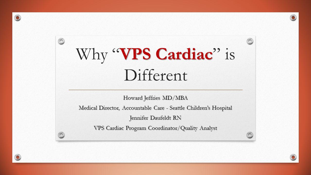 "VPS Cardiac Why ""VPS Cardiac"" is Different Howard Jeffries MD/MBA Medical Director, Accountable Care - Seattle Children's Hospital Jennifer Daufeldt R"