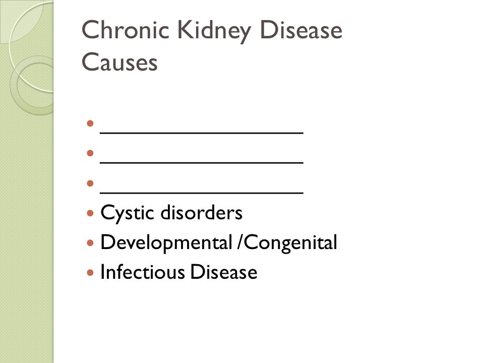 Chronic Kidney Disease Causes _________________ Cystic disorders Developmental /Congenital Infectious Disease